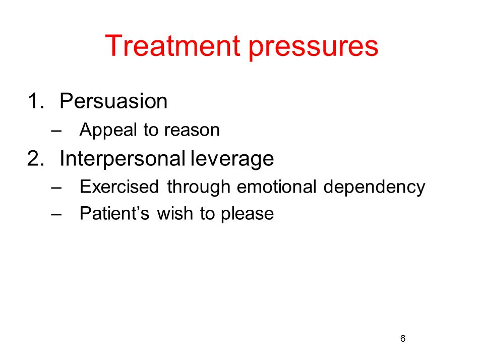 6 Treatment pressures 1.Persuasion –Appeal to reason 2.Interpersonal leverage –Exercised through emotional dependency –Patient's wish to please