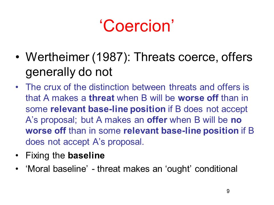 9 'Coercion' Wertheimer (1987): Threats coerce, offers generally do not The crux of the distinction between threats and offers is that A makes a threat when B will be worse off than in some relevant base-line position if B does not accept A's proposal; but A makes an offer when B will be no worse off than in some relevant base-line position if B does not accept A's proposal.