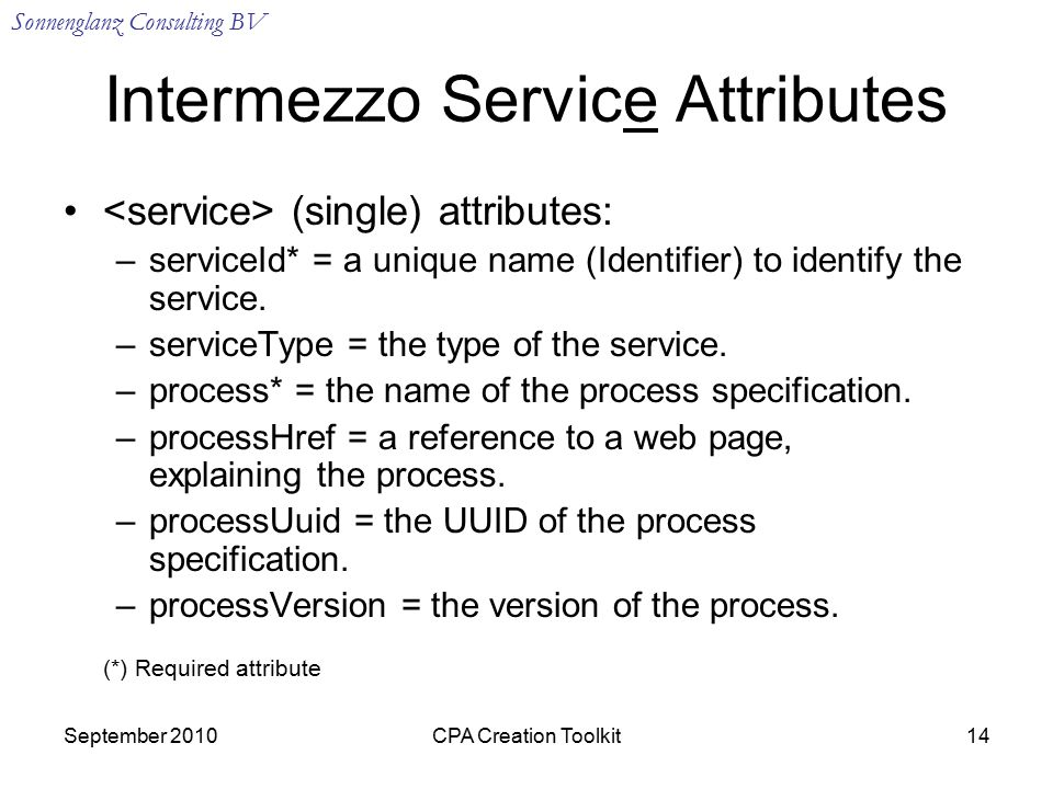Sonnenglanz Consulting BV September 2010CPA Creation Toolkit14 Intermezzo Service Attributes (single) attributes: –serviceId* = a unique name (Identifier) to identify the service.