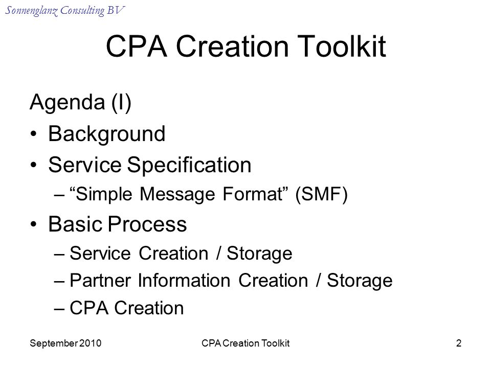 Sonnenglanz Consulting BV September 2010CPA Creation Toolkit2 Agenda (I) Background Service Specification – Simple Message Format (SMF) Basic Process –Service Creation / Storage –Partner Information Creation / Storage –CPA Creation