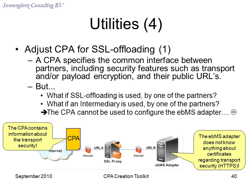 Sonnenglanz Consulting BV September 2010CPA Creation Toolkit40 Utilities (4) Adjust CPA for SSL-offloading (1) –A CPA specifies the common interface between partners, including security features such as transport and/or payload encryption, and their public URL's.