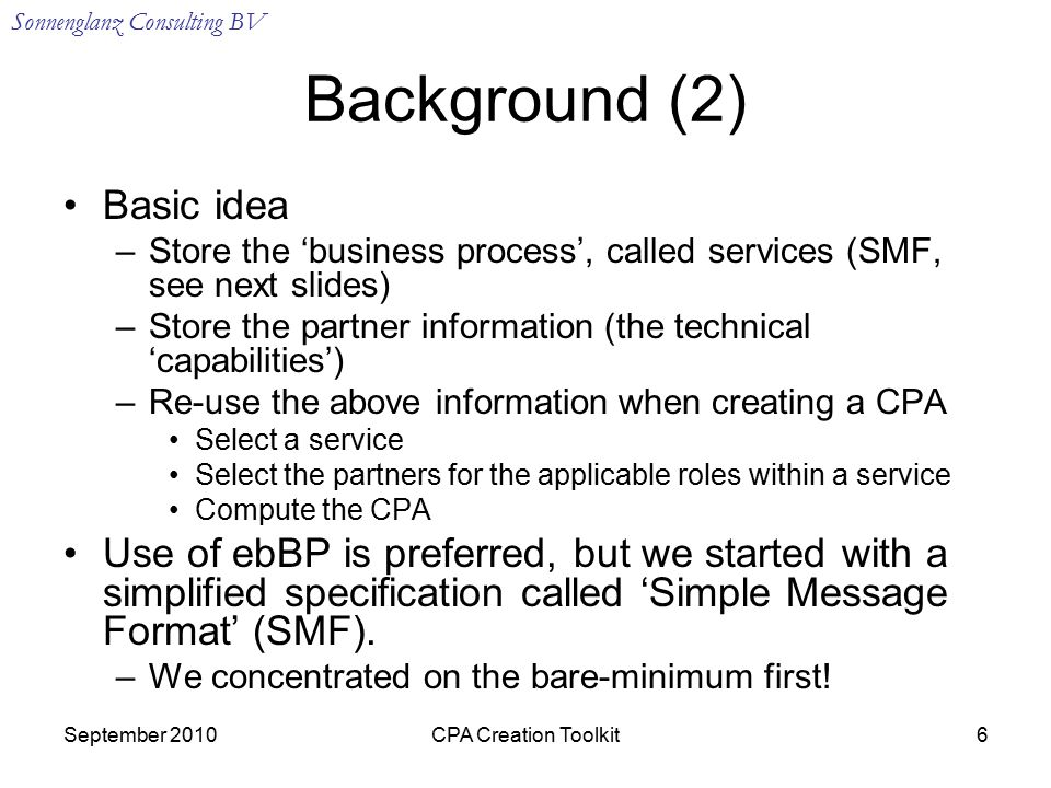 Sonnenglanz Consulting BV September 2010CPA Creation Toolkit6 Background (2) Basic idea –Store the 'business process', called services (SMF, see next slides) –Store the partner information (the technical 'capabilities') –Re-use the above information when creating a CPA Select a service Select the partners for the applicable roles within a service Compute the CPA Use of ebBP is preferred, but we started with a simplified specification called 'Simple Message Format' (SMF).