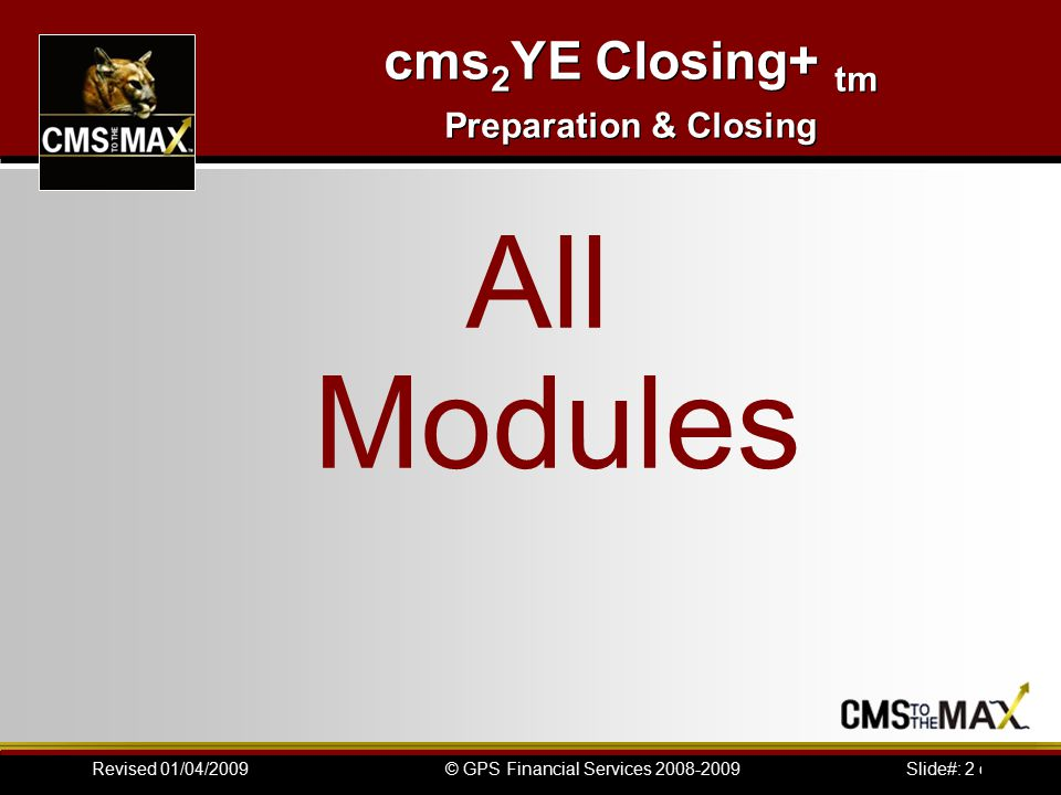 Slide#: 2 of 41© GPS Financial Services 2008-2009Revised 01/04/2009 cms 2 YE Closing+ tm Preparation & Closing All Modules