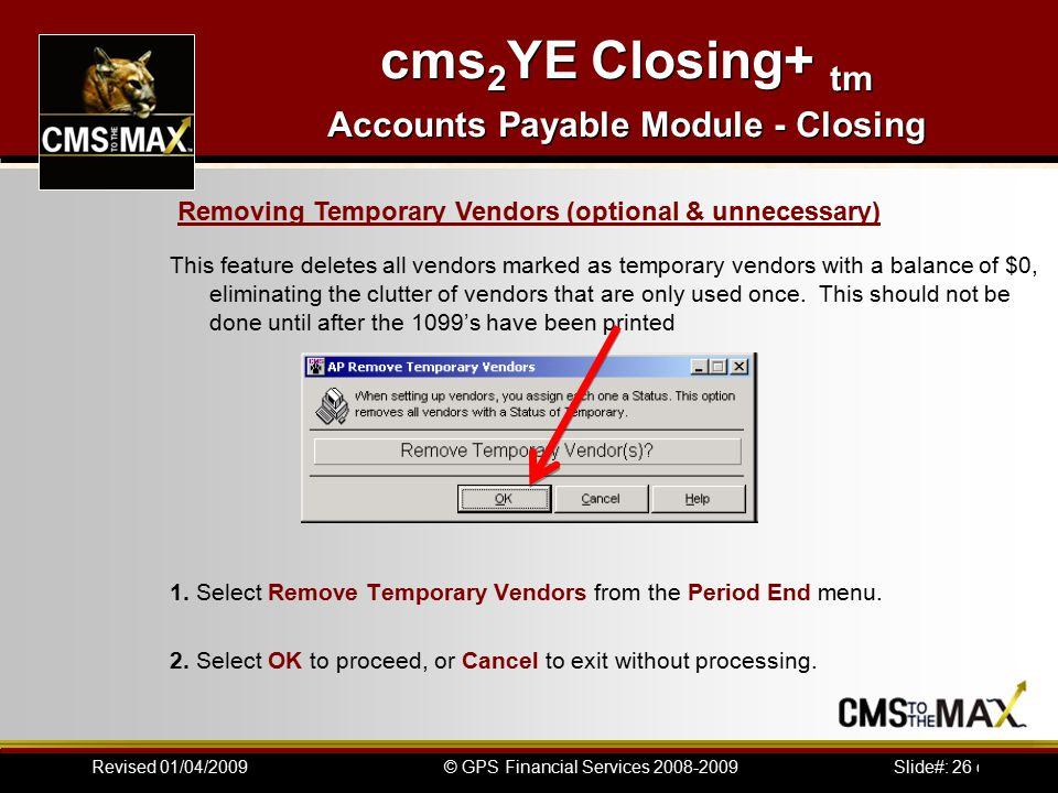 Slide#: 26 of 41© GPS Financial Services 2008-2009Revised 01/04/2009 cms 2 YE Closing+ tm Accounts Payable Module - Closing This feature deletes all vendors marked as temporary vendors with a balance of $0, eliminating the clutter of vendors that are only used once.