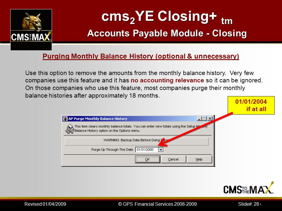 Slide#: 28 of 41© GPS Financial Services 2008-2009Revised 01/04/2009 cms 2 YE Closing+ tm Accounts Payable Module - Closing Use this option to remove the amounts from the monthly balance history.