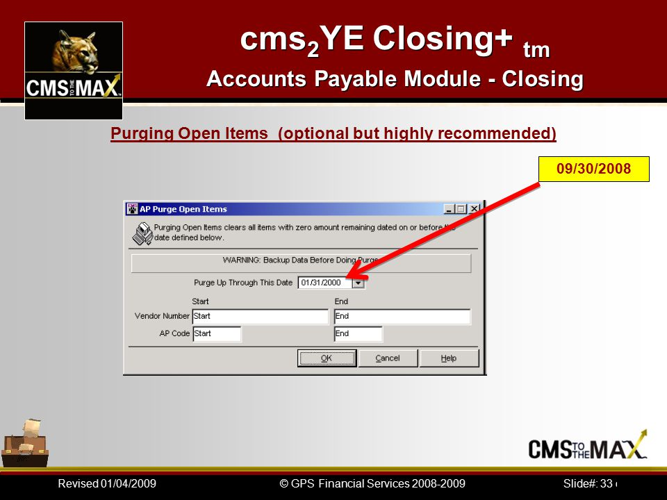Slide#: 33 of 41© GPS Financial Services 2008-2009Revised 01/04/2009 cms 2 YE Closing+ tm Accounts Payable Module - Closing 09/30/2008 Purging Open Items (optional but highly recommended)