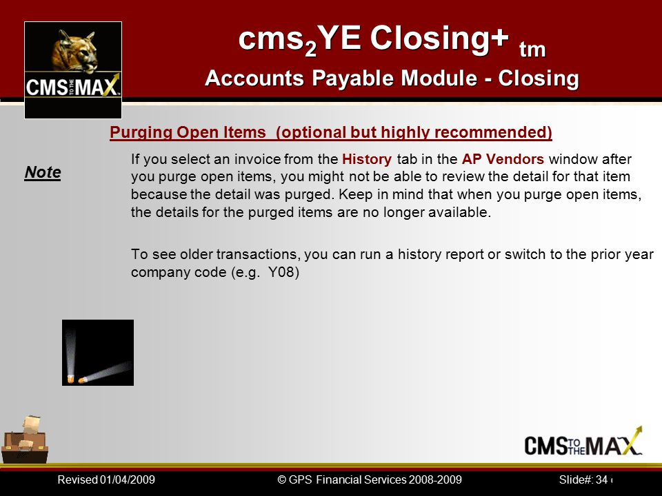 Slide#: 34 of 41© GPS Financial Services 2008-2009Revised 01/04/2009 cms 2 YE Closing+ tm Accounts Payable Module - Closing If you select an invoice from the History tab in the AP Vendors window after you purge open items, you might not be able to review the detail for that item because the detail was purged.