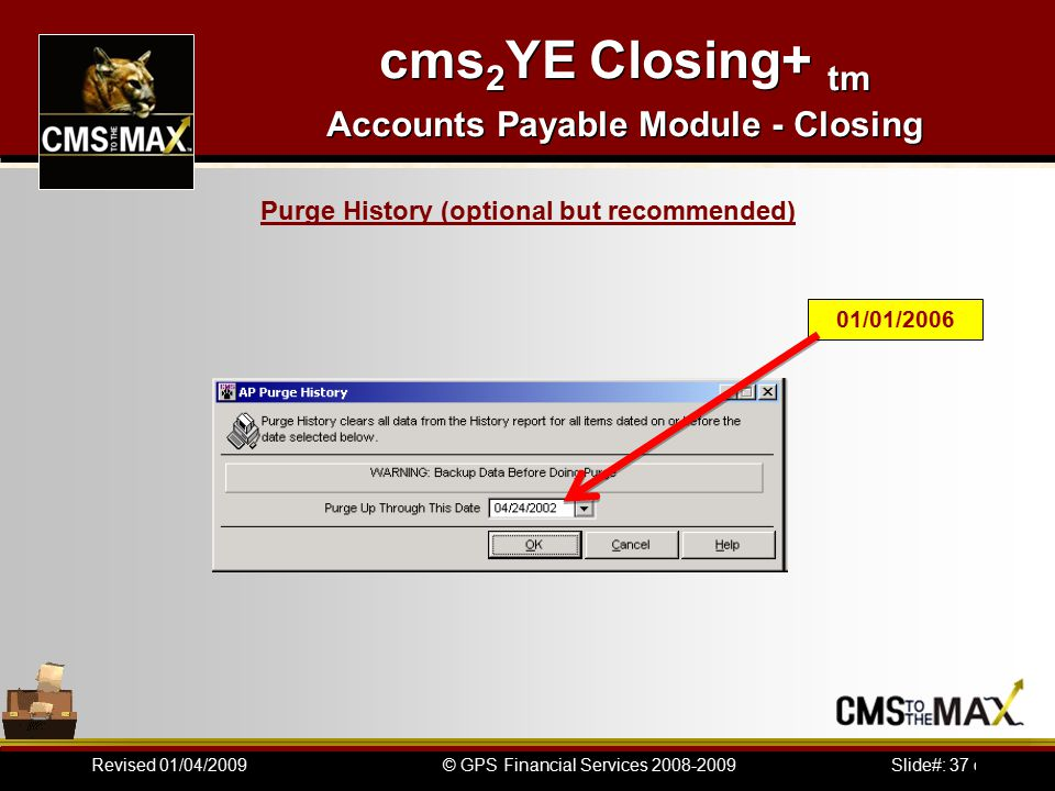 Slide#: 37 of 41© GPS Financial Services 2008-2009Revised 01/04/2009 cms 2 YE Closing+ tm Accounts Payable Module - Closing 01/01/2006 Purge History (optional but recommended)