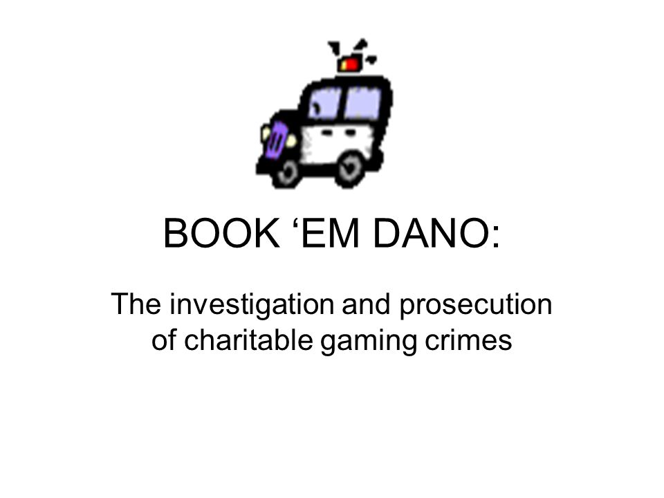 BOOK 'EM DANO: The investigation and prosecution of charitable gaming crimes