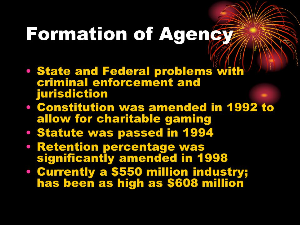 Formation of Agency State and Federal problems with criminal enforcement and jurisdiction Constitution was amended in 1992 to allow for charitable gaming Statute was passed in 1994 Retention percentage was significantly amended in 1998 Currently a $550 million industry; has been as high as $608 million
