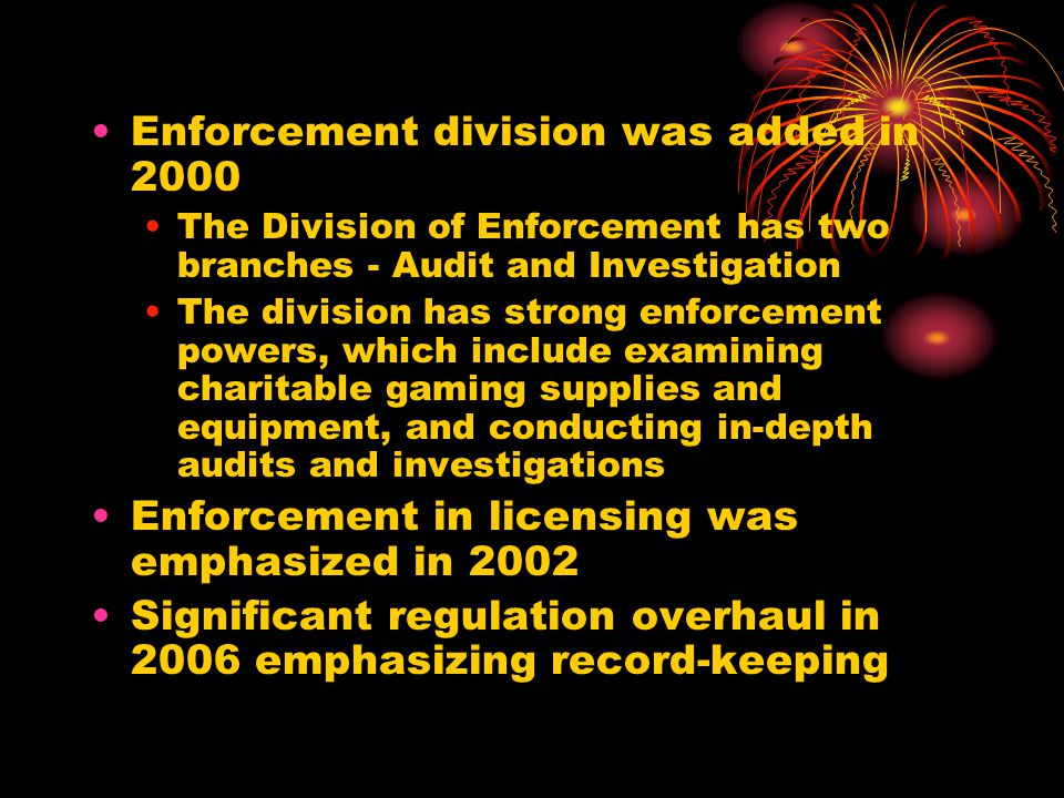 Enforcement division was added in 2000 The Division of Enforcement has two branches - Audit and Investigation The division has strong enforcement powers, which include examining charitable gaming supplies and equipment, and conducting in-depth audits and investigations Enforcement in licensing was emphasized in 2002 Significant regulation overhaul in 2006 emphasizing record-keeping