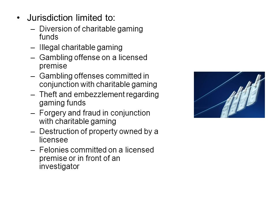 Jurisdiction limited to: –Diversion of charitable gaming funds –Illegal charitable gaming –Gambling offense on a licensed premise –Gambling offenses committed in conjunction with charitable gaming –Theft and embezzlement regarding gaming funds –Forgery and fraud in conjunction with charitable gaming –Destruction of property owned by a licensee –Felonies committed on a licensed premise or in front of an investigator