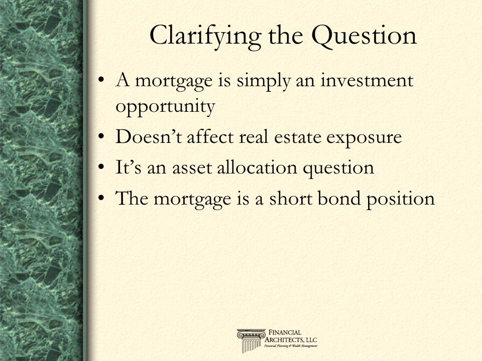 Clarifying the Question A mortgage is simply an investment opportunity Doesn't affect real estate exposure It's an asset allocation question The mortgage is a short bond position
