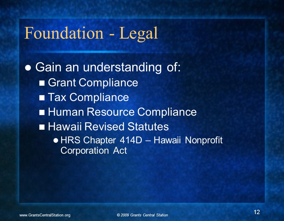 © 2009 Grants Central Stationwww.GrantsCentralStation.org Foundation - Legal Gain an understanding of: Grant Compliance Tax Compliance Human Resource