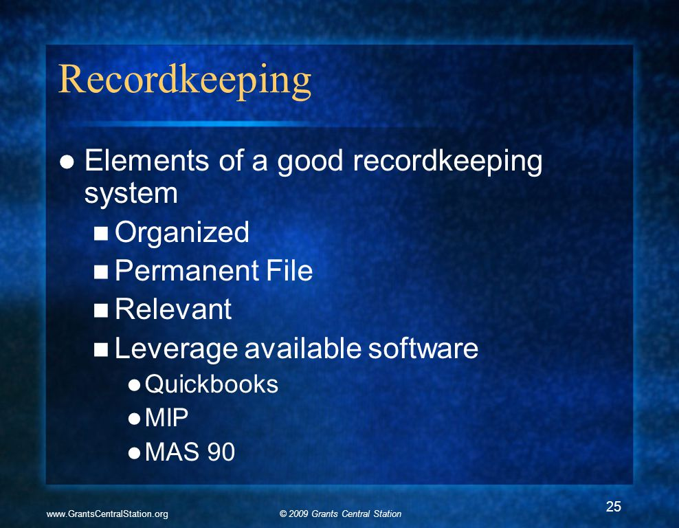 © 2009 Grants Central Stationwww.GrantsCentralStation.org Recordkeeping Elements of a good recordkeeping system Organized Permanent File Relevant Leverage available software Quickbooks MIP MAS 90 25
