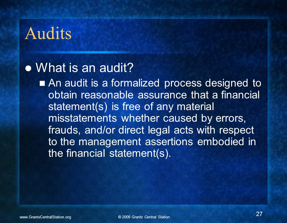 © 2009 Grants Central Stationwww.GrantsCentralStation.org Audits What is an audit? An audit is a formalized process designed to obtain reasonable assu