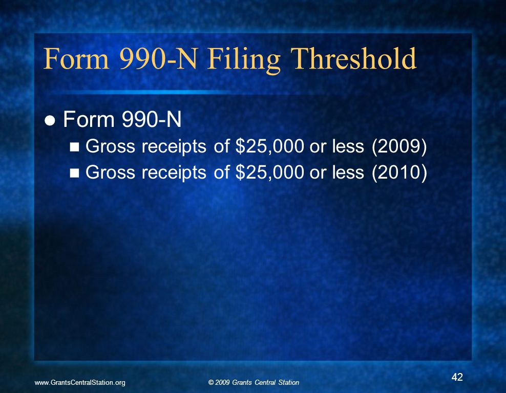 © 2009 Grants Central Stationwww.GrantsCentralStation.org Form 990-N Filing Threshold Form 990-N Gross receipts of $25,000 or less (2009) Gross receip