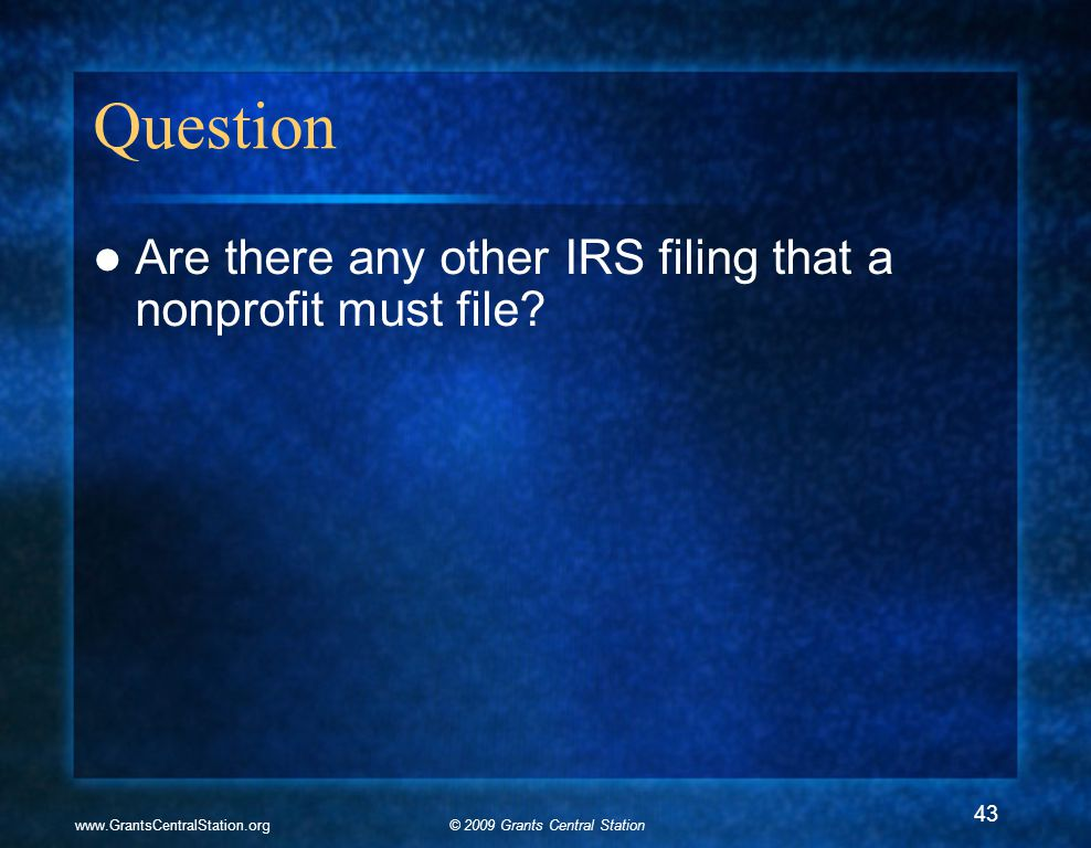 © 2009 Grants Central Stationwww.GrantsCentralStation.org Question Are there any other IRS filing that a nonprofit must file.