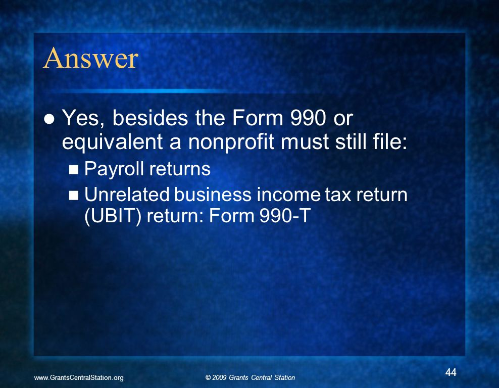 © 2009 Grants Central Stationwww.GrantsCentralStation.org Answer Yes, besides the Form 990 or equivalent a nonprofit must still file: Payroll returns