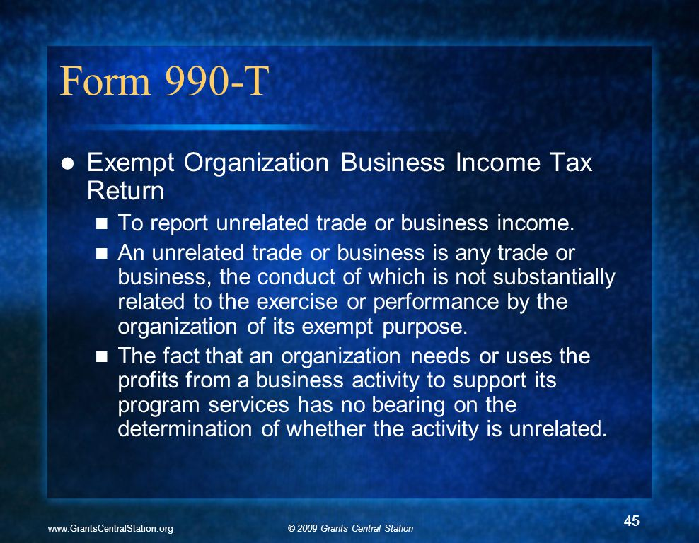 © 2009 Grants Central Stationwww.GrantsCentralStation.org Form 990-T Exempt Organization Business Income Tax Return To report unrelated trade or business income.