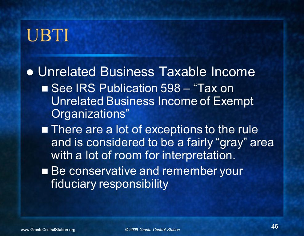 © 2009 Grants Central Stationwww.GrantsCentralStation.org UBTI Unrelated Business Taxable Income See IRS Publication 598 – Tax on Unrelated Business Income of Exempt Organizations There are a lot of exceptions to the rule and is considered to be a fairly gray area with a lot of room for interpretation.