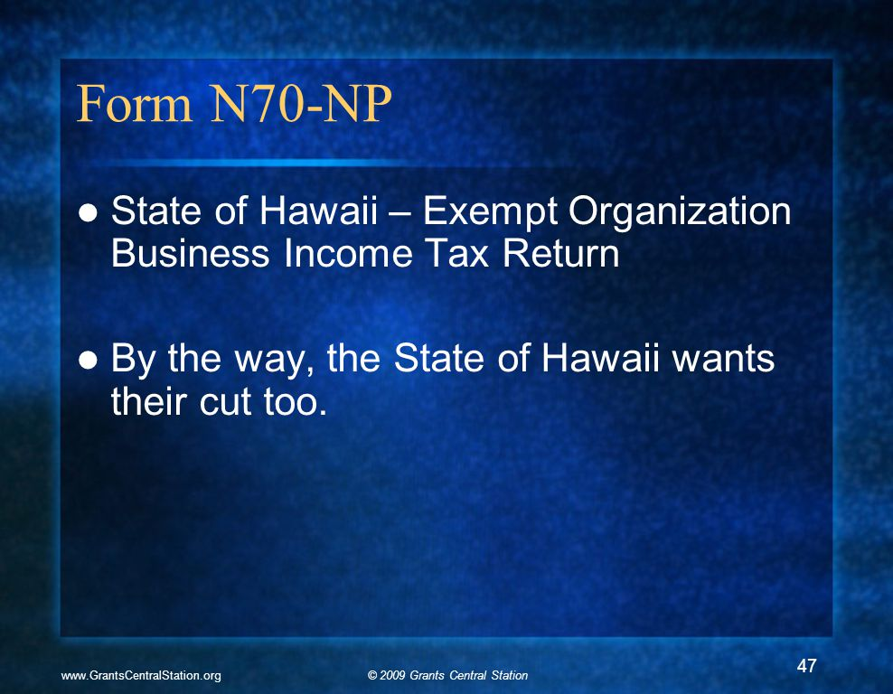 © 2009 Grants Central Stationwww.GrantsCentralStation.org Form N70-NP State of Hawaii – Exempt Organization Business Income Tax Return By the way, the