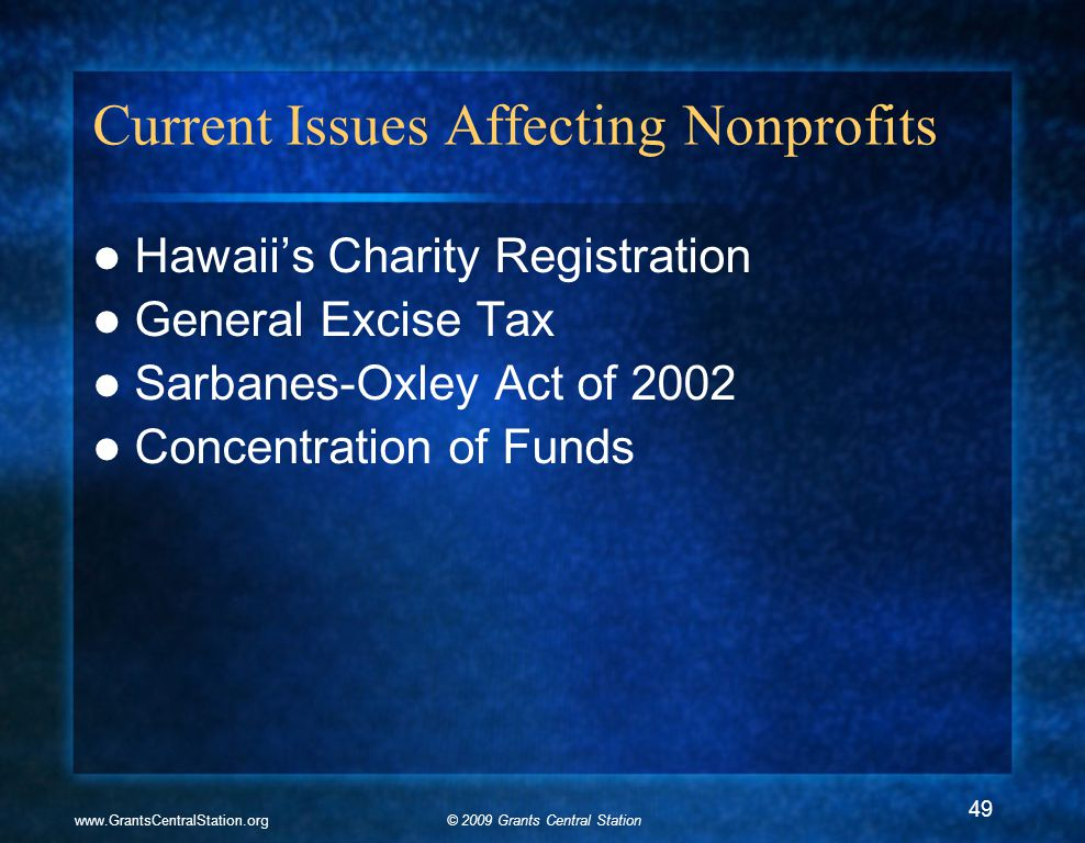 © 2009 Grants Central Stationwww.GrantsCentralStation.org Current Issues Affecting Nonprofits Hawaii's Charity Registration General Excise Tax Sarbanes-Oxley Act of 2002 Concentration of Funds 49