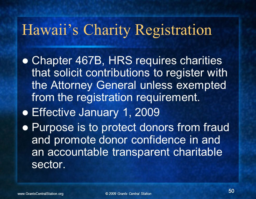 © 2009 Grants Central Stationwww.GrantsCentralStation.org Hawaii's Charity Registration Chapter 467B, HRS requires charities that solicit contribution