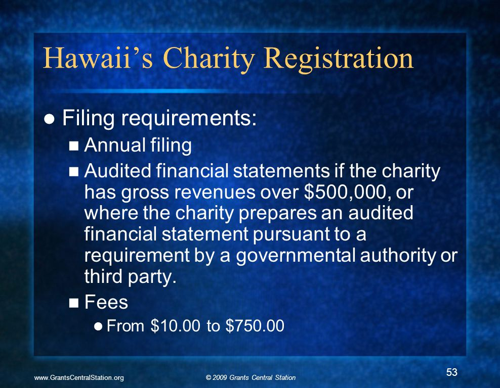 © 2009 Grants Central Stationwww.GrantsCentralStation.org Hawaii's Charity Registration Filing requirements: Annual filing Audited financial statements if the charity has gross revenues over $500,000, or where the charity prepares an audited financial statement pursuant to a requirement by a governmental authority or third party.