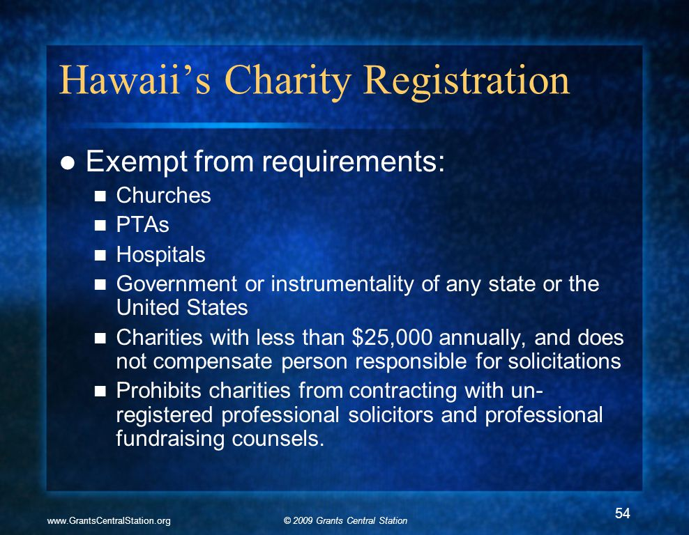 © 2009 Grants Central Stationwww.GrantsCentralStation.org Hawaii's Charity Registration Exempt from requirements: Churches PTAs Hospitals Government or instrumentality of any state or the United States Charities with less than $25,000 annually, and does not compensate person responsible for solicitations Prohibits charities from contracting with un- registered professional solicitors and professional fundraising counsels.