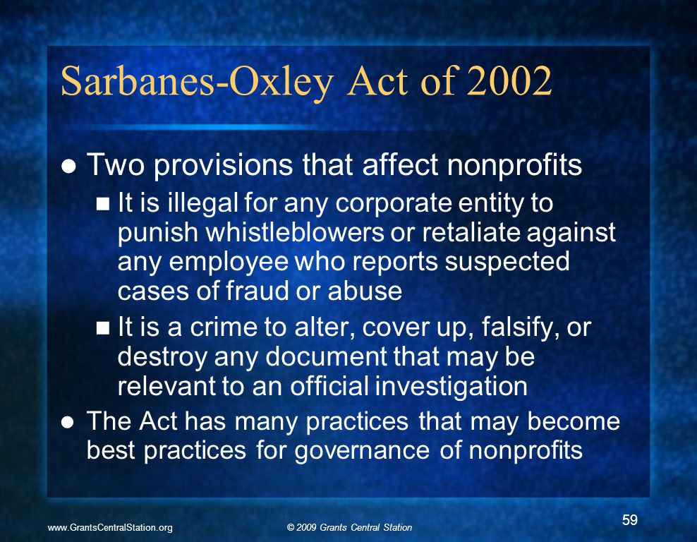 © 2009 Grants Central Stationwww.GrantsCentralStation.org Sarbanes-Oxley Act of 2002 Two provisions that affect nonprofits It is illegal for any corporate entity to punish whistleblowers or retaliate against any employee who reports suspected cases of fraud or abuse It is a crime to alter, cover up, falsify, or destroy any document that may be relevant to an official investigation The Act has many practices that may become best practices for governance of nonprofits 59