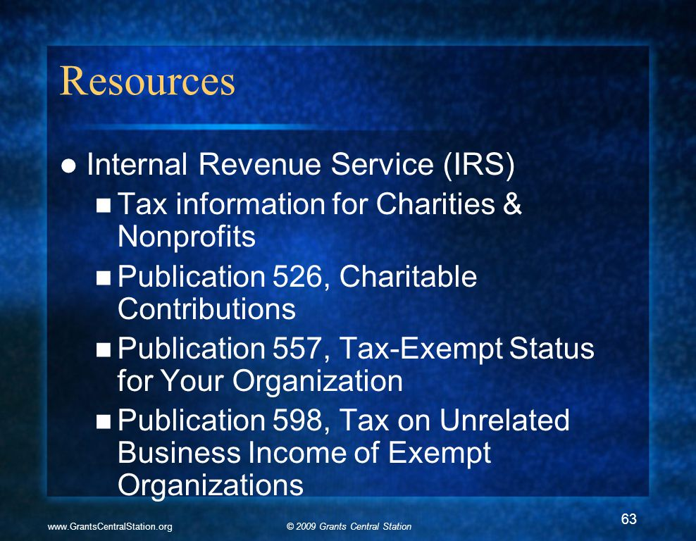 © 2009 Grants Central Stationwww.GrantsCentralStation.org Resources Internal Revenue Service (IRS) Tax information for Charities & Nonprofits Publication 526, Charitable Contributions Publication 557, Tax-Exempt Status for Your Organization Publication 598, Tax on Unrelated Business Income of Exempt Organizations 63