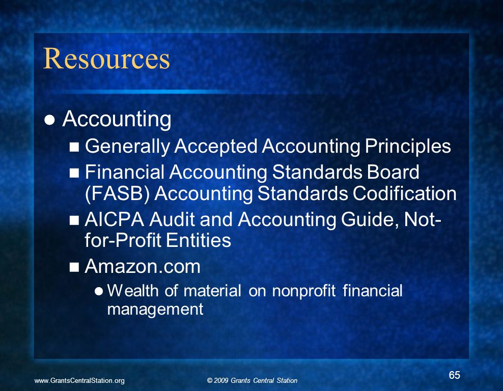 © 2009 Grants Central Stationwww.GrantsCentralStation.org Resources Accounting Generally Accepted Accounting Principles Financial Accounting Standards Board (FASB) Accounting Standards Codification AICPA Audit and Accounting Guide, Not- for-Profit Entities Amazon.com Wealth of material on nonprofit financial management 65