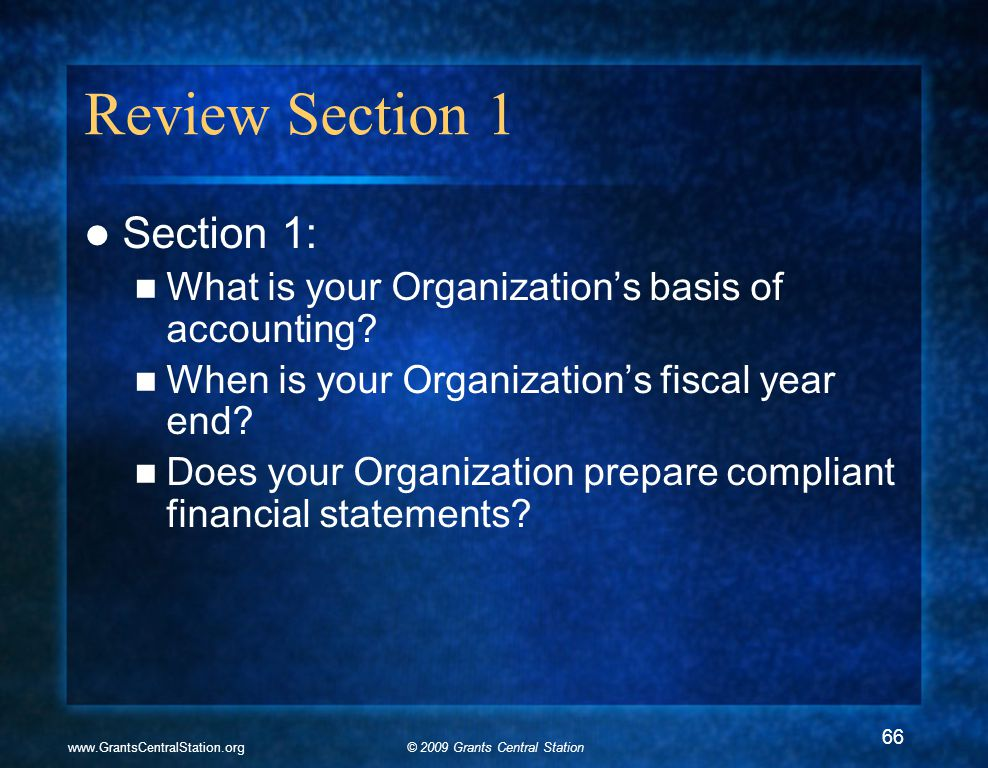 © 2009 Grants Central Stationwww.GrantsCentralStation.org Review Section 1 Section 1: What is your Organization's basis of accounting? When is your Or