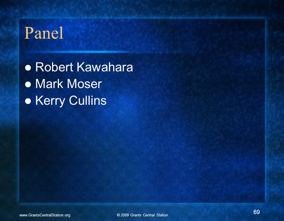 © 2009 Grants Central Stationwww.GrantsCentralStation.org Panel Robert Kawahara Mark Moser Kerry Cullins 69