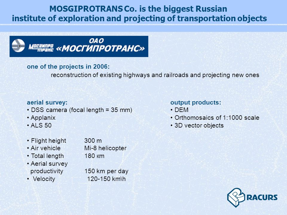 reconstruction of existing highways and railroads and projecting new ones aerial survey: DSS camera (focal length = 35 mm) Applanix ALS 50 Flight height 300 m Air vehicle Mi-8 helicopter Total length 180 кm Aerial survey productivity 150 km per day Velocity 120-150 km\h one of the projects in 2006: output products: DEM Orthomosaics of 1:1000 scale 3D vector objects MOSGIPROTRANS Co.