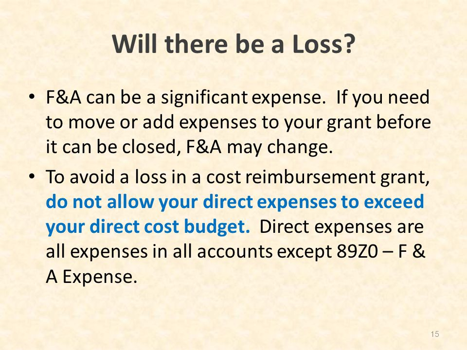 Will there be a Loss? F&A can be a significant expense. If you need to move or add expenses to your grant before it can be closed, F&A may change. To