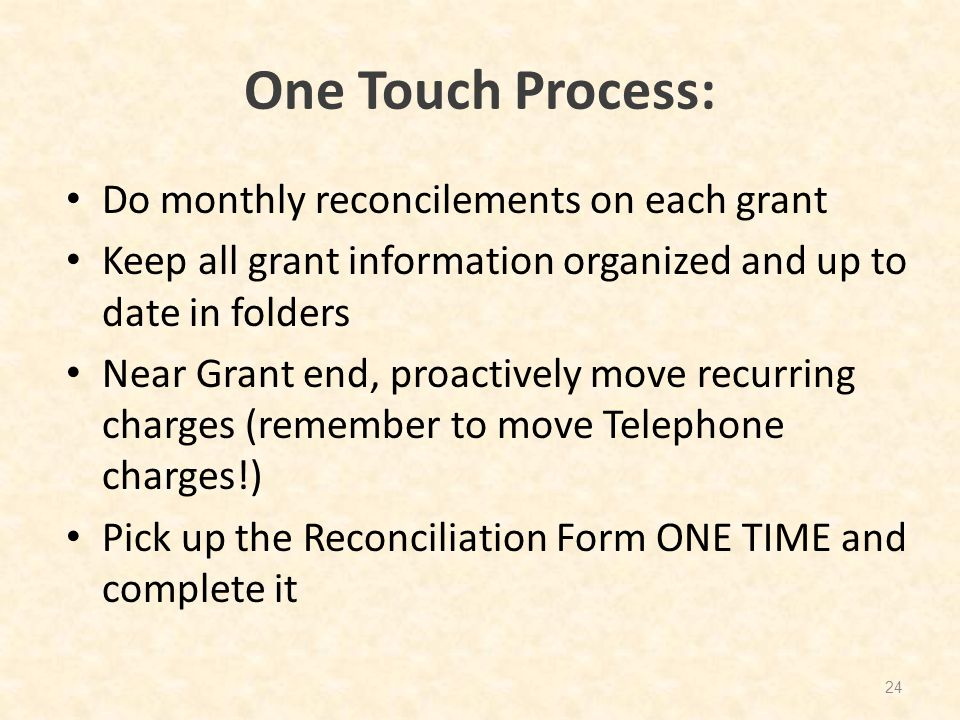 One Touch Process: Do monthly reconcilements on each grant Keep all grant information organized and up to date in folders Near Grant end, proactively