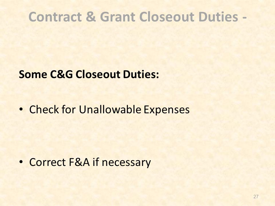 Contract & Grant Closeout Duties - Some C&G Closeout Duties: Check for Unallowable Expenses Correct F&A if necessary 27