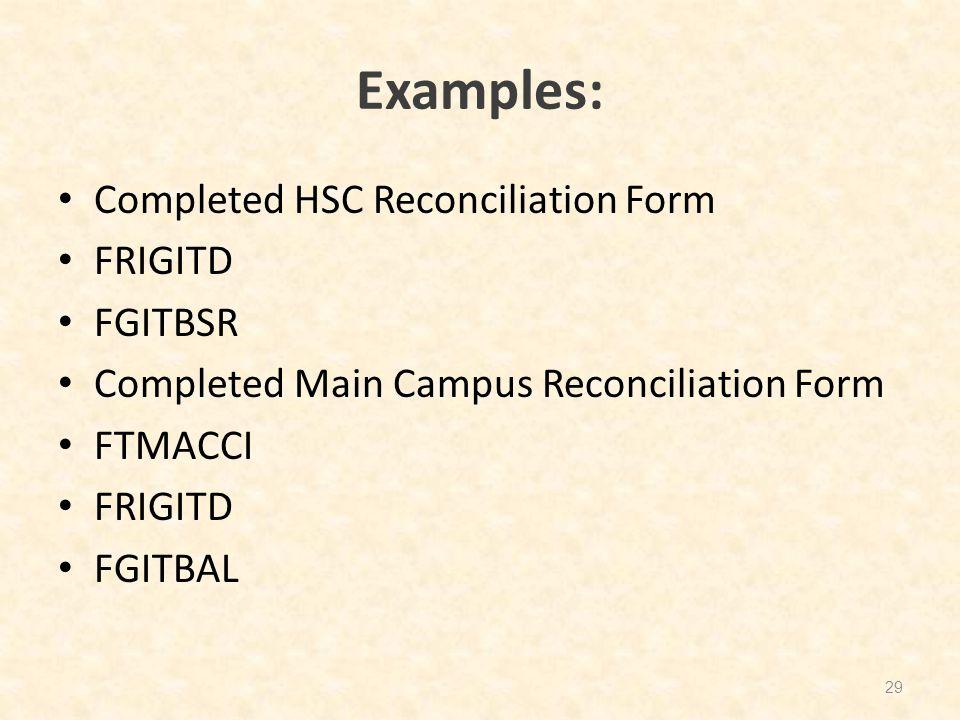 Examples: Completed HSC Reconciliation Form FRIGITD FGITBSR Completed Main Campus Reconciliation Form FTMACCI FRIGITD FGITBAL 29