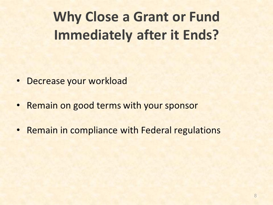 Why Close a Grant or Fund Immediately after it Ends? Decrease your workload Remain on good terms with your sponsor Remain in compliance with Federal r