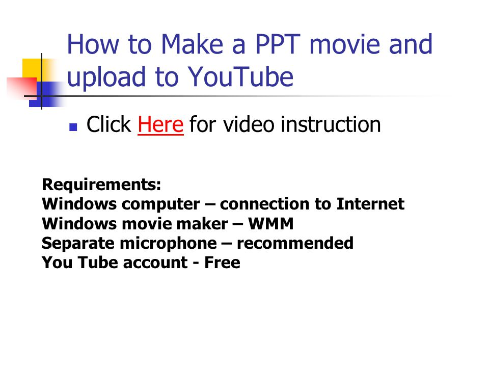 How to Make a PPT movie and upload to YouTube Click Here for video instructionHere Requirements: Windows computer – connection to Internet Windows movie maker – WMM Separate microphone – recommended You Tube account - Free