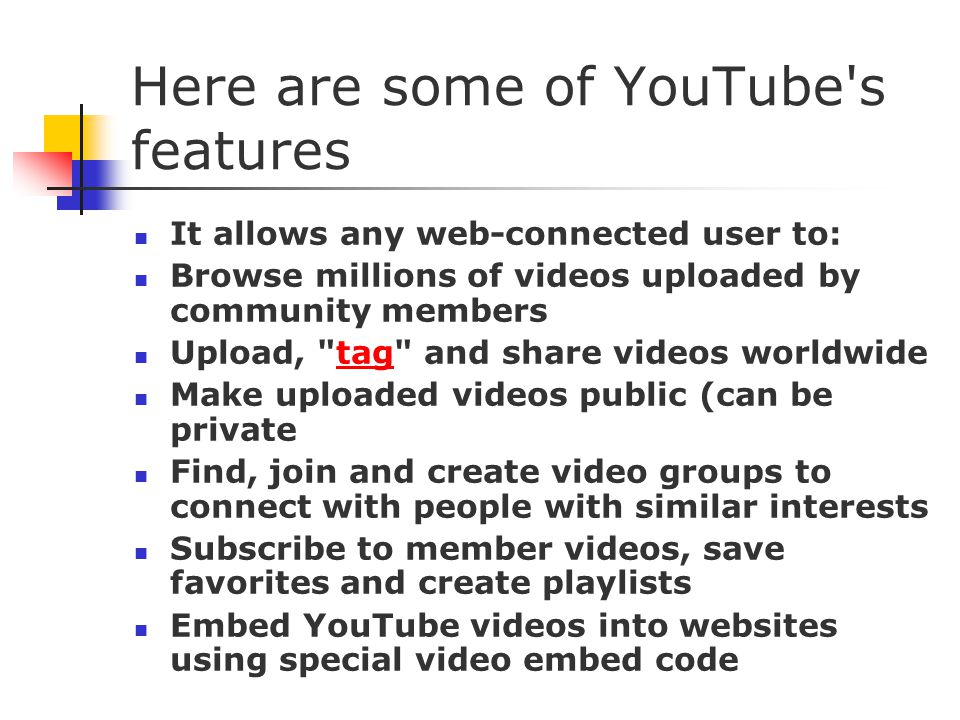 Here are some of YouTube s features It allows any web-connected user to: Browse millions of videos uploaded by community members Upload, tag and share videos worldwidetag Make uploaded videos public (can be private Find, join and create video groups to connect with people with similar interests Subscribe to member videos, save favorites and create playlists Embed YouTube videos into websites using special video embed code