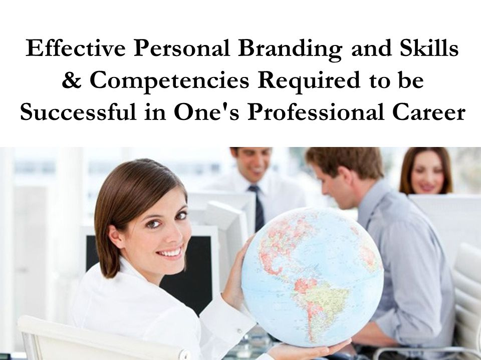 Effective Personal Branding and Skills & Competencies Required to be Successful in One s Professional Career