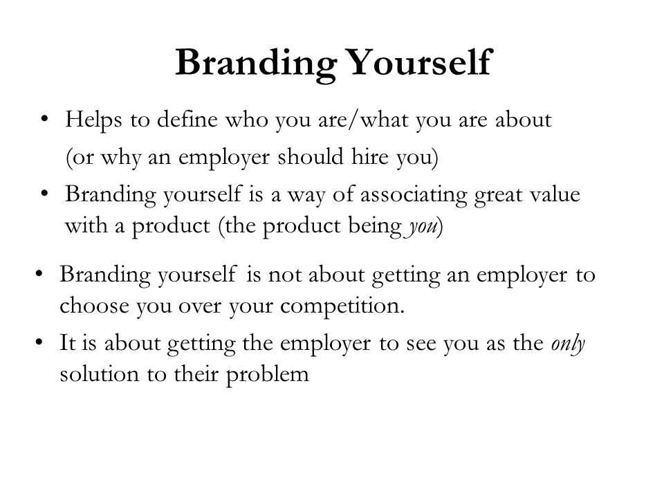 Branding Yourself Helps to define who you are/what you are about (or why an employer should hire you) Branding yourself is a way of associating great value with a product (the product being you) Branding yourself is not about getting an employer to choose you over your competition.
