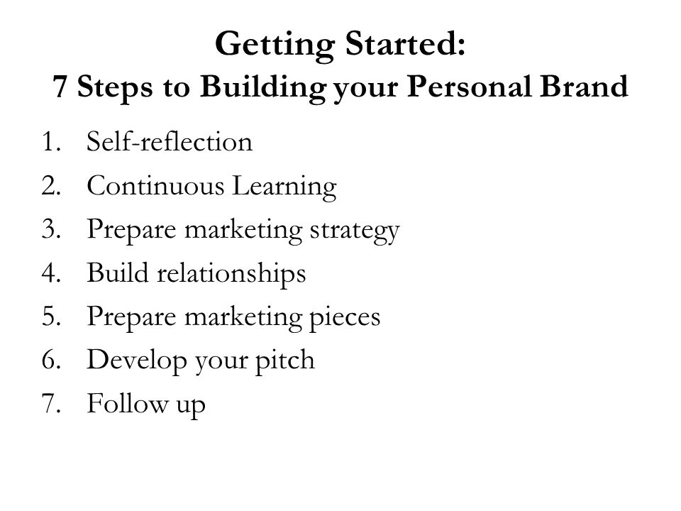 Getting Started: 7 Steps to Building your Personal Brand 1.Self-reflection 2.Continuous Learning 3.Prepare marketing strategy 4.Build relationships 5.