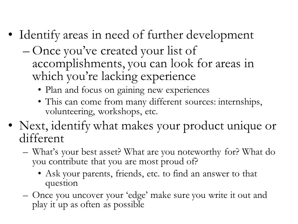 Identify areas in need of further development –Once you've created your list of accomplishments, you can look for areas in which you're lacking experience Plan and focus on gaining new experiences This can come from many different sources: internships, volunteering, workshops, etc.