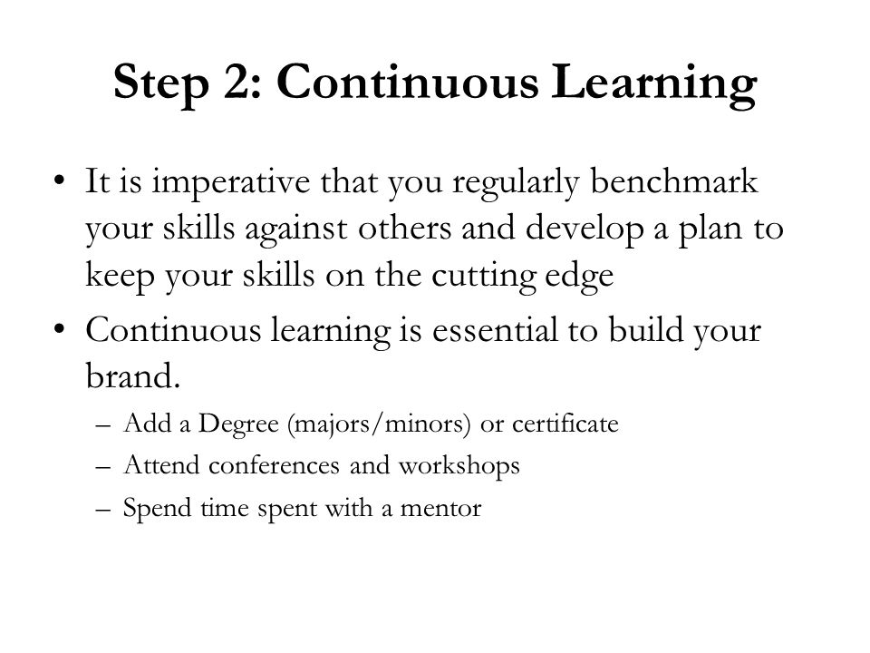 Step 2: Continuous Learning It is imperative that you regularly benchmark your skills against others and develop a plan to keep your skills on the cutting edge Continuous learning is essential to build your brand.
