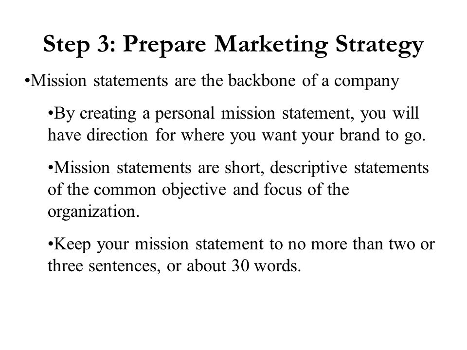 Step 3: Prepare Marketing Strategy Mission statements are the backbone of a company By creating a personal mission statement, you will have direction