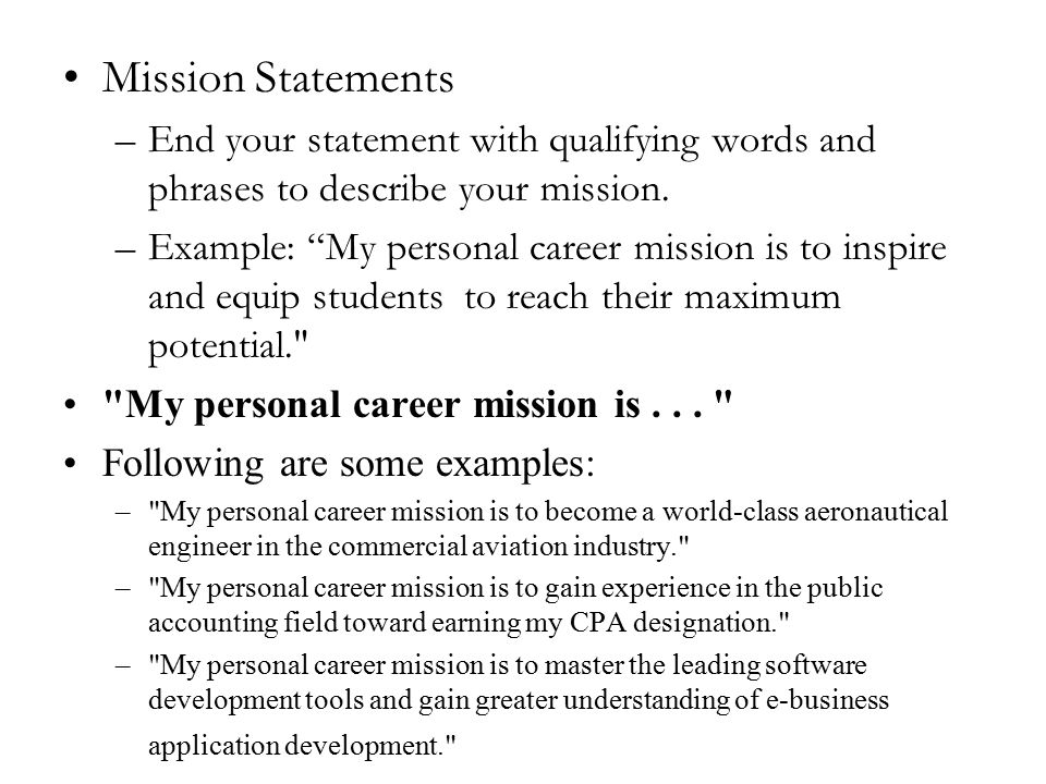 """Mission Statements –End your statement with qualifying words and phrases to describe your mission. –Example: """"My personal career mission is to inspire"""